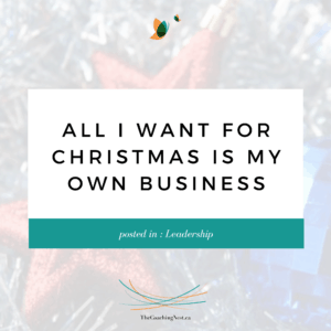 ALL I WANT FOR CHRISTMAS OWN BUSINESS via Shelley Cox, CEO & Founder of TheCoachingNest.ca